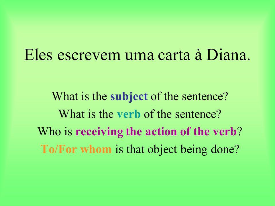 Eles escrevem uma carta à Diana. What is the subject of the sentence? What is the verb of the sentence? Who is receiving the action of the verb? To/Fo