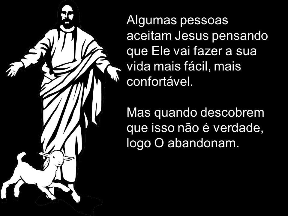 Algumas pessoas aceitam Jesus pensando que Ele vai fazer a sua vida mais fácil, mais confortável.