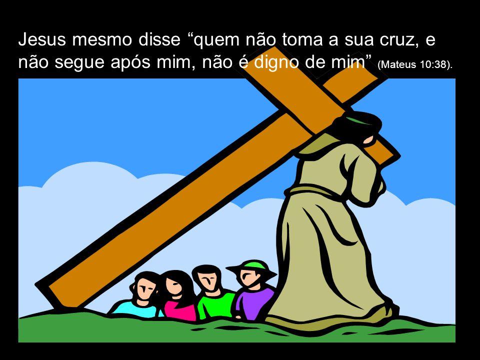 Jesus mesmo disse quem não toma a sua cruz, e não segue após mim, não é digno de mim (Mateus 10:38).