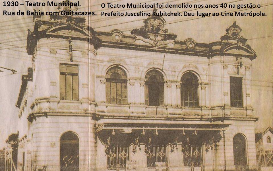 1930 – Teatro Municipal. Rua da Bahia com Goitacazes. O Teatro Municipal foi demolido nos anos 40 na gestão o Prefeito Juscelino Kubitchek. Deu lugar