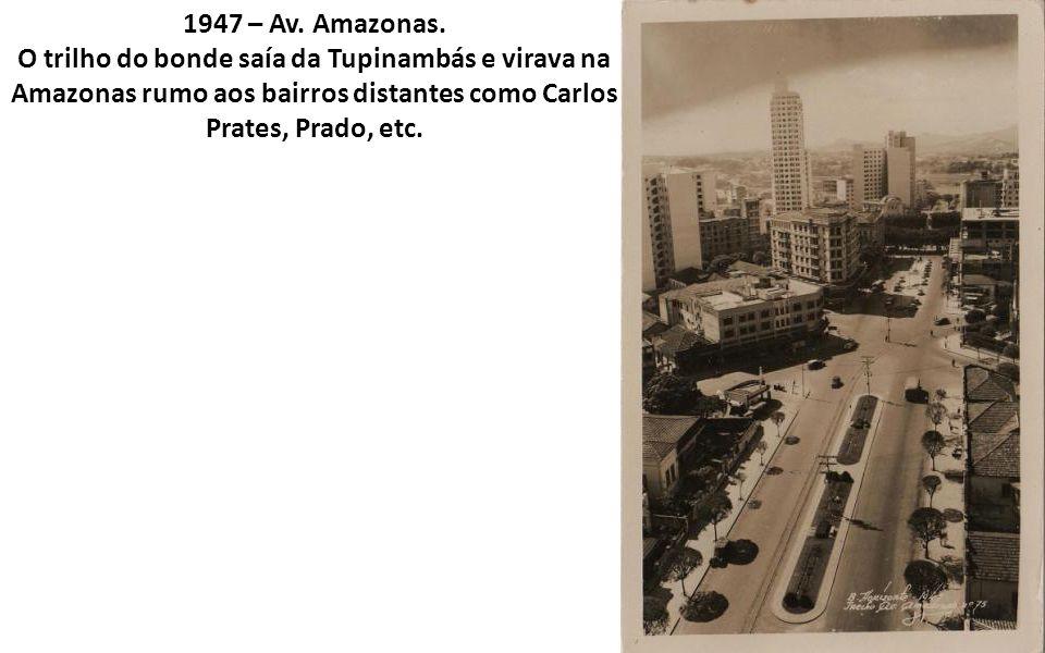 1947 – Av. Amazonas. O trilho do bonde saía da Tupinambás e virava na Amazonas rumo aos bairros distantes como Carlos Prates, Prado, etc.