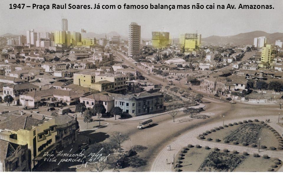 1947 – Praça Raul Soares. Já com o famoso balança mas não cai na Av. Amazonas.