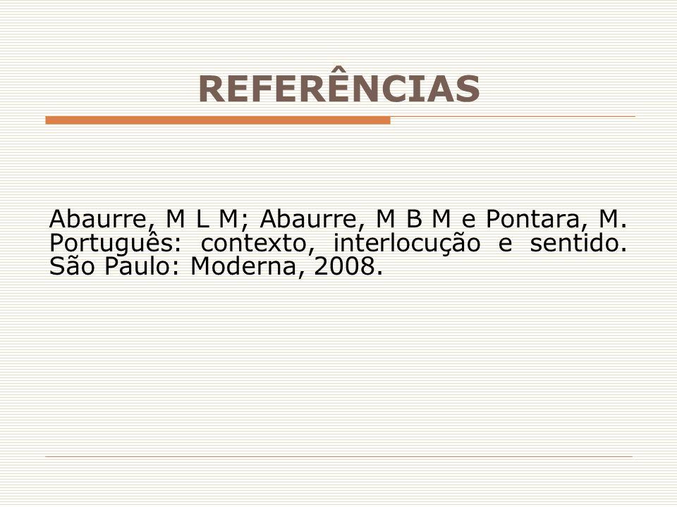 REFERÊNCIAS Abaurre, M L M; Abaurre, M B M e Pontara, M. Português: contexto, interlocução e sentido. São Paulo: Moderna, 2008.