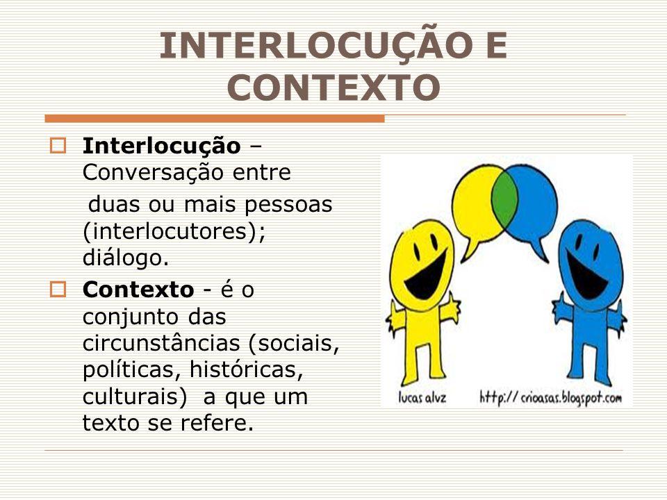INTERLOCUÇÃO E CONTEXTO  Interlocução – Conversação entre duas ou mais pessoas (interlocutores); diálogo.  Contexto - é o conjunto das circunstância