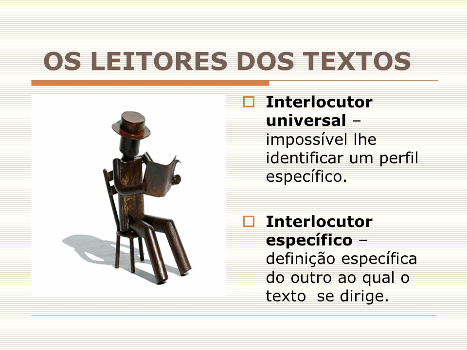 OS LEITORES DOS TEXTOS  Interlocutor universal – impossível lhe identificar um perfil específico.  Interlocutor específico – definição específica do
