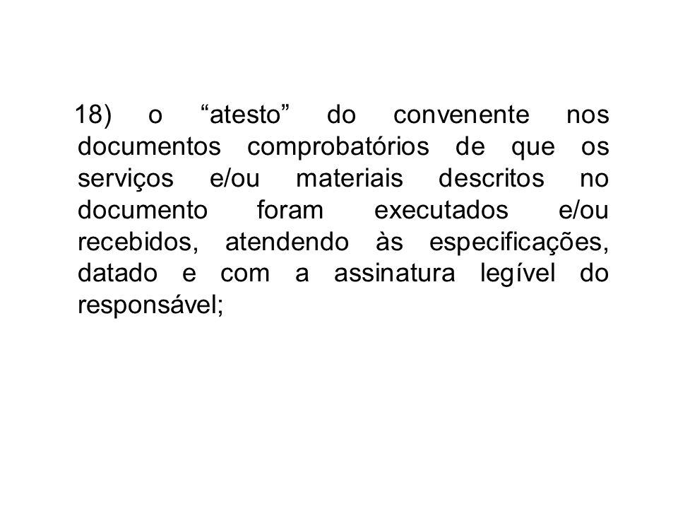 """18) o """"atesto"""" do convenente nos documentos comprobatórios de que os serviços e/ou materiais descritos no documento foram executados e/ou recebidos, a"""