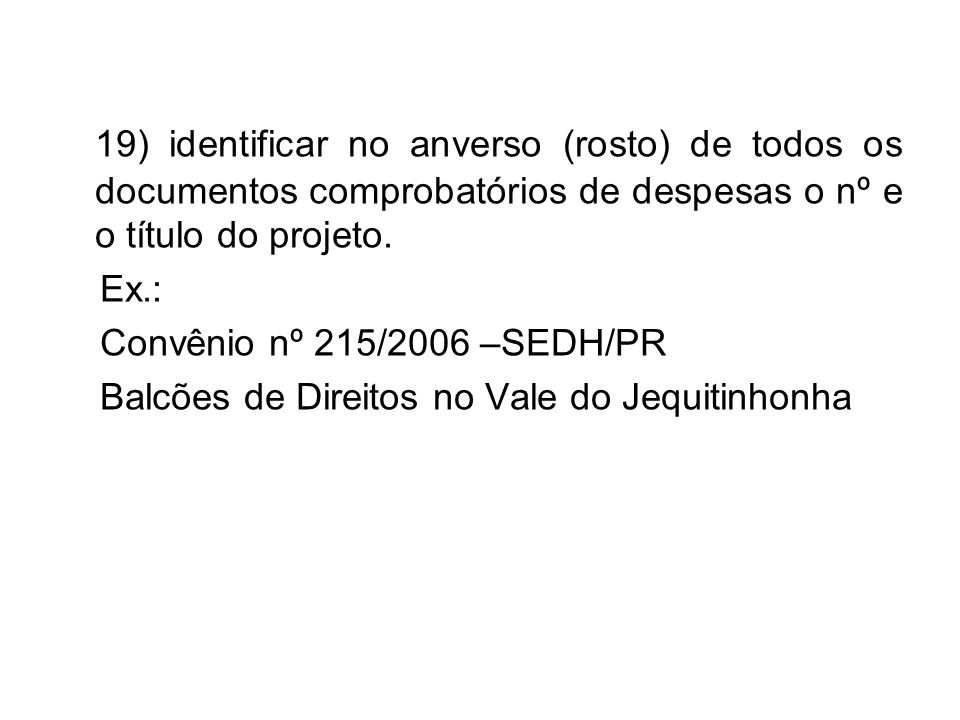 19) identificar no anverso (rosto) de todos os documentos comprobatórios de despesas o nº e o título do projeto. Ex.: Convênio nº 215/2006 –SEDH/PR Ba