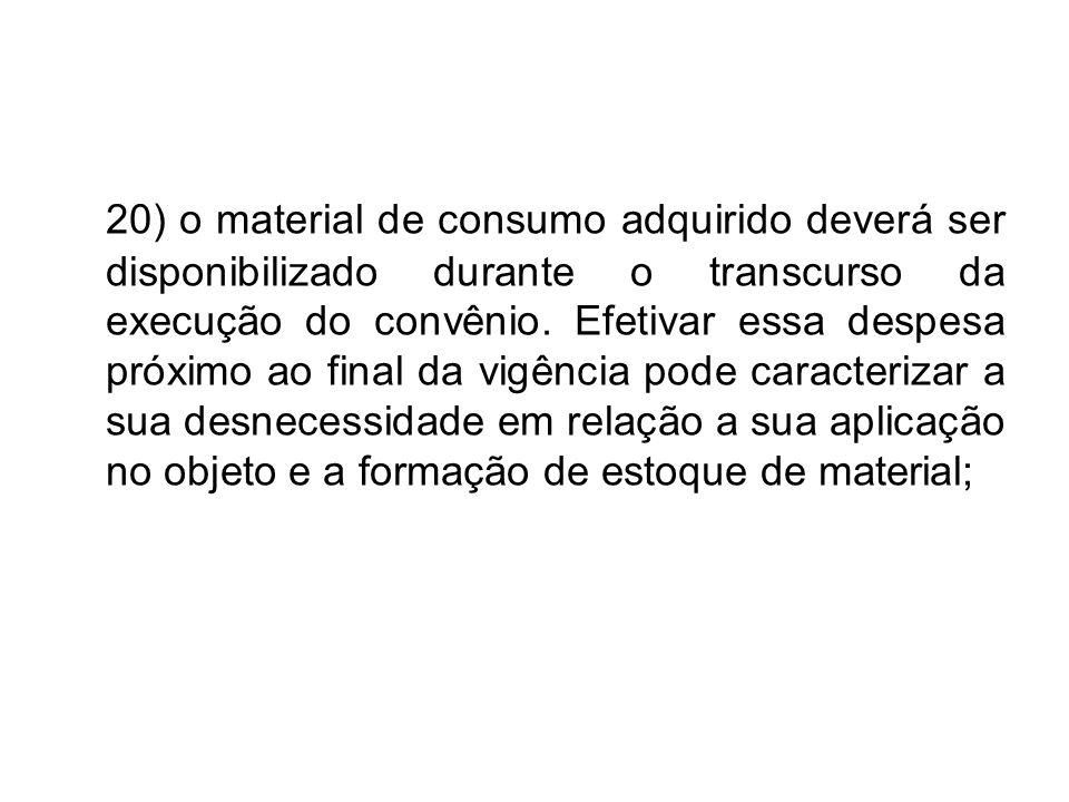 20) o material de consumo adquirido deverá ser disponibilizado durante o transcurso da execução do convênio. Efetivar essa despesa próximo ao final da