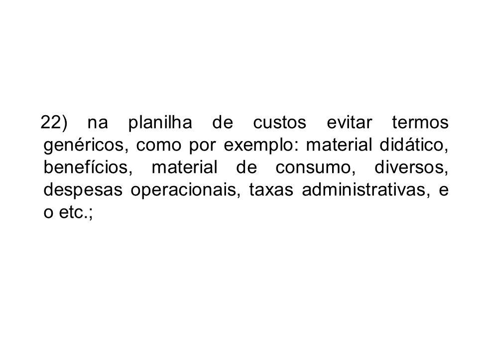 22) na planilha de custos evitar termos genéricos, como por exemplo: material didático, benefícios, material de consumo, diversos, despesas operaciona