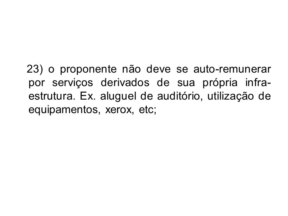 23) o proponente não deve se auto-remunerar por serviços derivados de sua própria infra- estrutura. Ex. aluguel de auditório, utilização de equipament