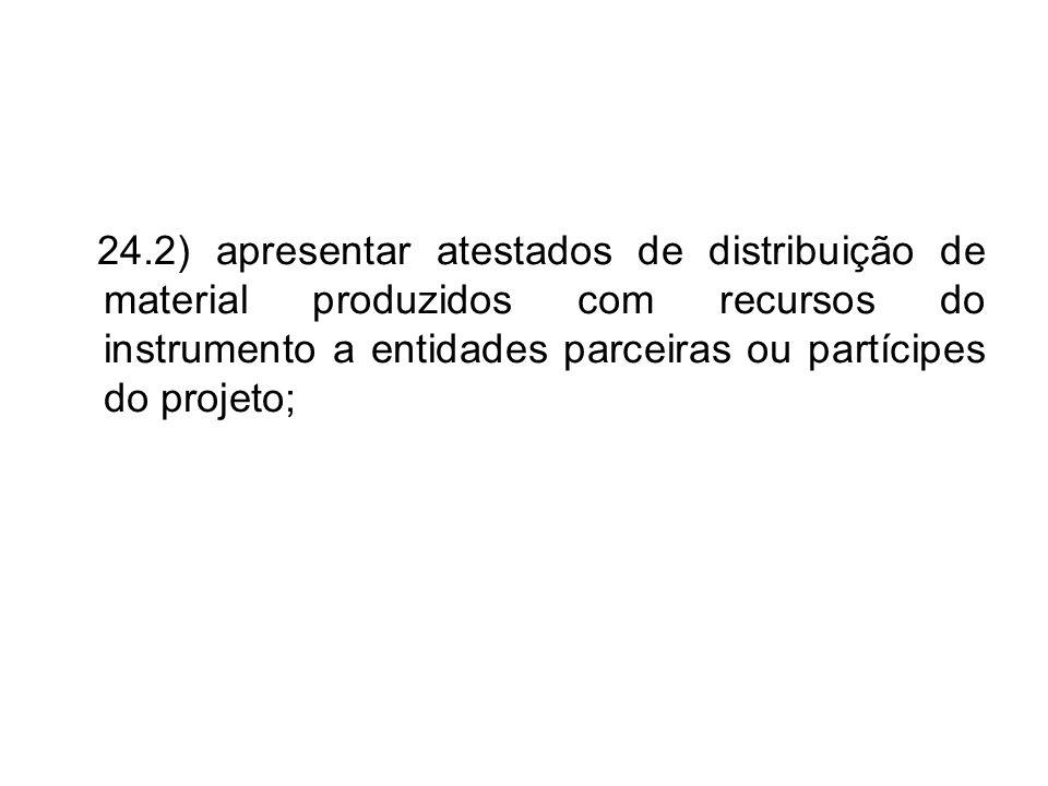 24.2) apresentar atestados de distribuição de material produzidos com recursos do instrumento a entidades parceiras ou partícipes do projeto;