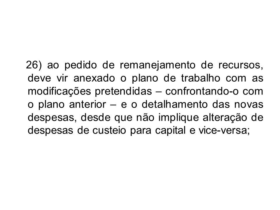 26) ao pedido de remanejamento de recursos, deve vir anexado o plano de trabalho com as modificações pretendidas – confrontando-o com o plano anterior