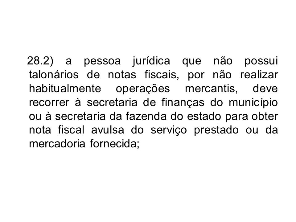 28.2) a pessoa jurídica que não possui talonários de notas fiscais, por não realizar habitualmente operações mercantis, deve recorrer à secretaria de