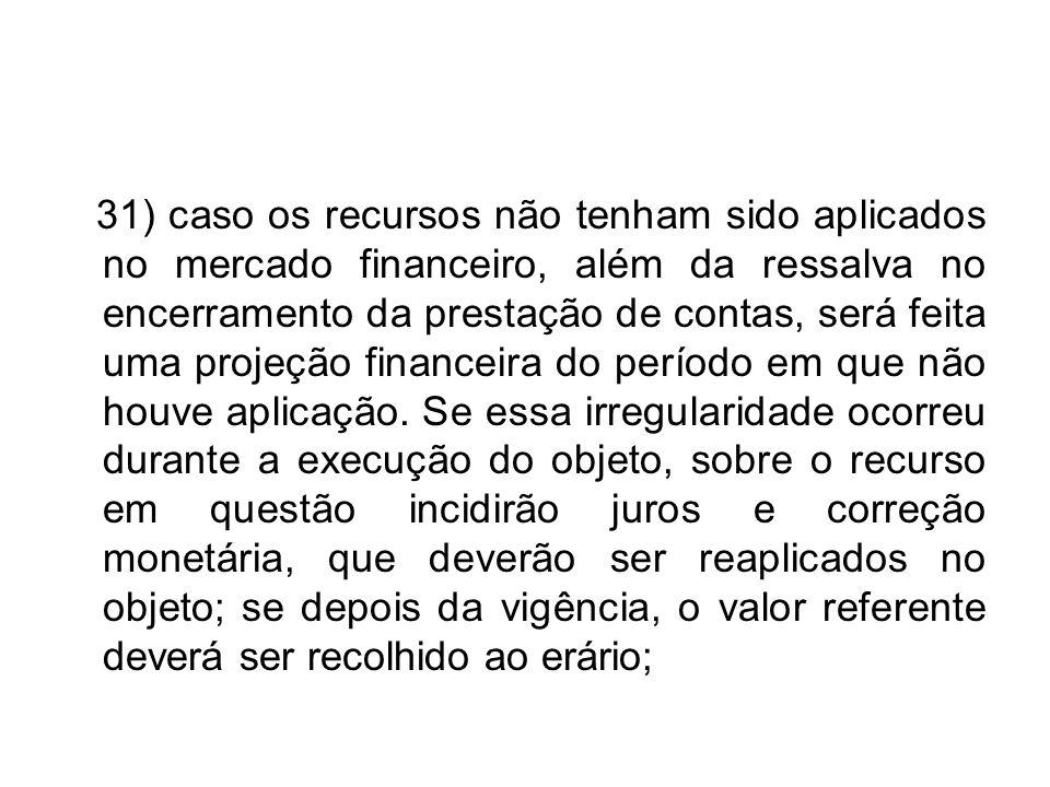 31) caso os recursos não tenham sido aplicados no mercado financeiro, além da ressalva no encerramento da prestação de contas, será feita uma projeção