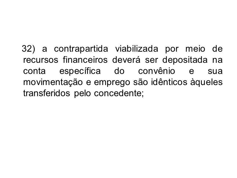 32) a contrapartida viabilizada por meio de recursos financeiros deverá ser depositada na conta específica do convênio e sua movimentação e emprego sã