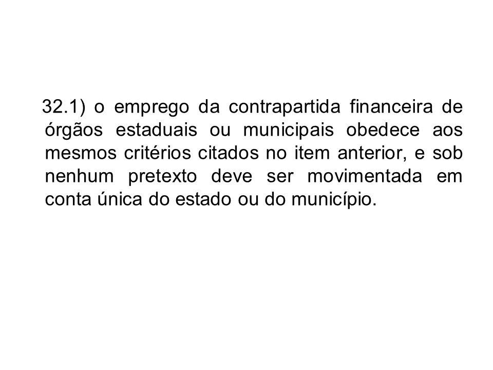 32.1) o emprego da contrapartida financeira de órgãos estaduais ou municipais obedece aos mesmos critérios citados no item anterior, e sob nenhum pret