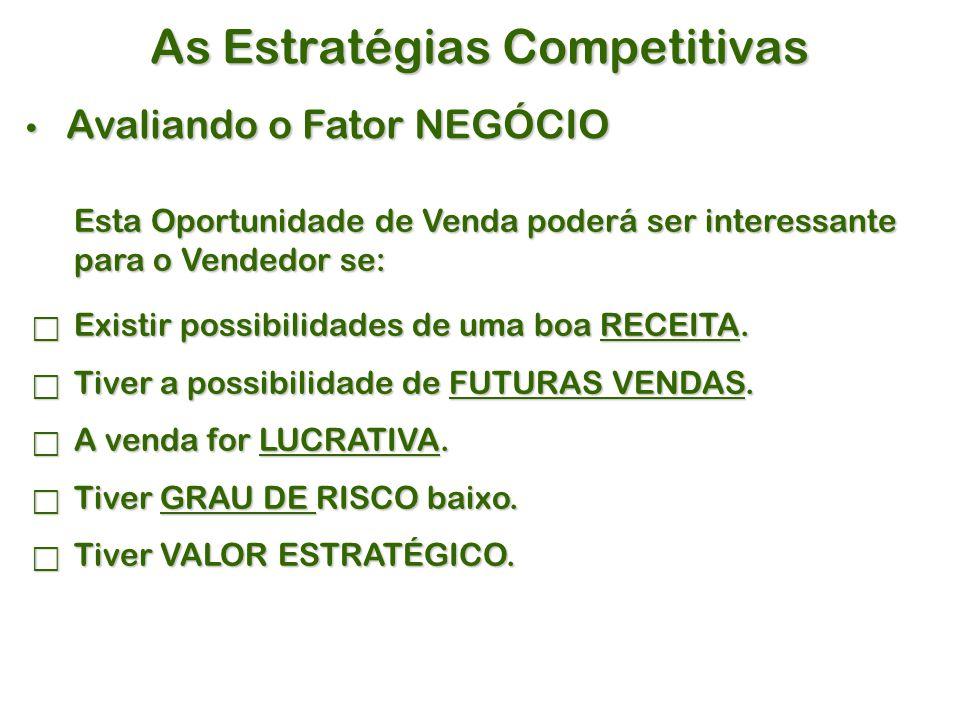 As Estratégias Competitivas Avaliando o Fator NEGÓCIO Avaliando o Fator NEGÓCIO Esta Oportunidade de Venda poderá ser interessante para o Vendedor se:  Existir possibilidades de uma boa RECEITA.