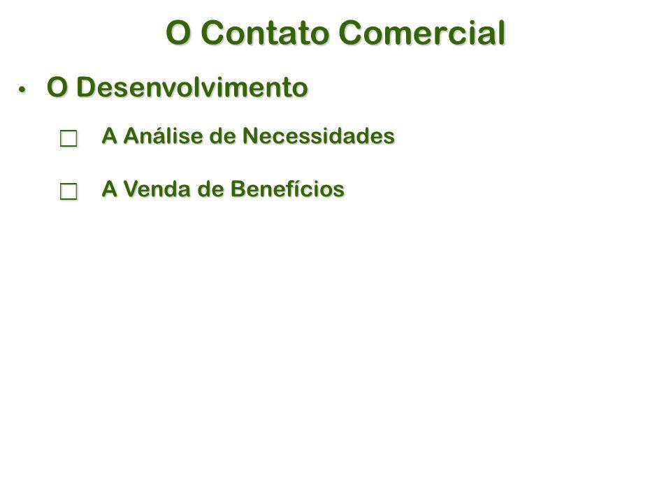O Contato Comercial O Desenvolvimento O Desenvolvimento  A Análise de Necessidades  A Venda de Benefícios