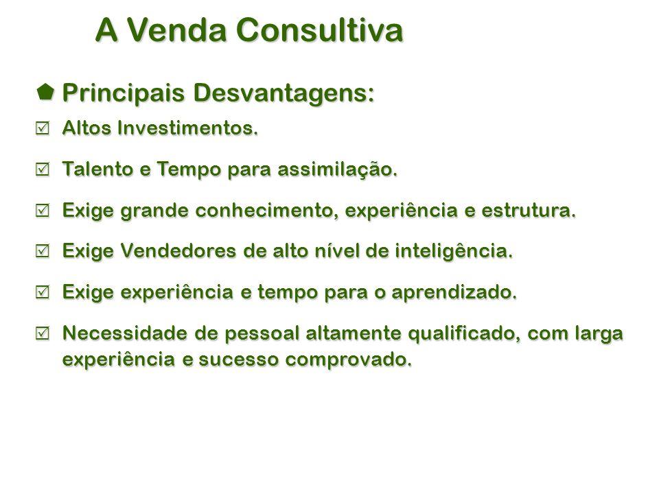 A Venda Consultiva  Principais Desvantagens:  Altos Investimentos.
