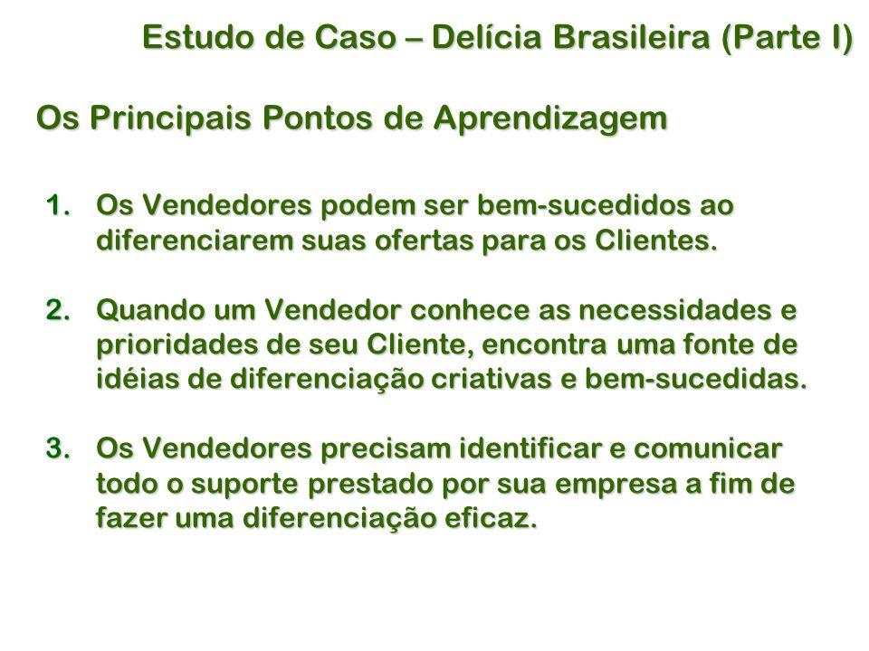 Estudo de Caso – Delícia Brasileira (Parte I) Os Principais Pontos de Aprendizagem 1.Os Vendedores podem ser bem-sucedidos ao diferenciarem suas ofertas para os Clientes.