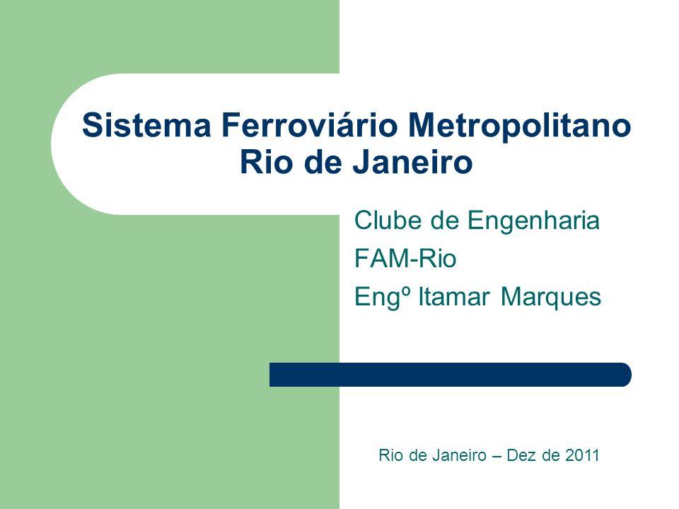 Sistema Ferroviário Metropolitano Rio de Janeiro Clube de Engenharia FAM-Rio Engº Itamar Marques Rio de Janeiro – Dez de 2011