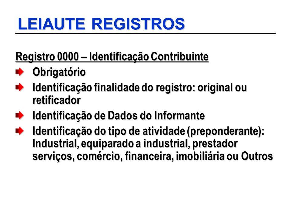 LEIAUTE REGISTROS Registro 0000 – Identificação Contribuinte Obrigatório Identificação finalidade do registro: original ou retificador Identificação d