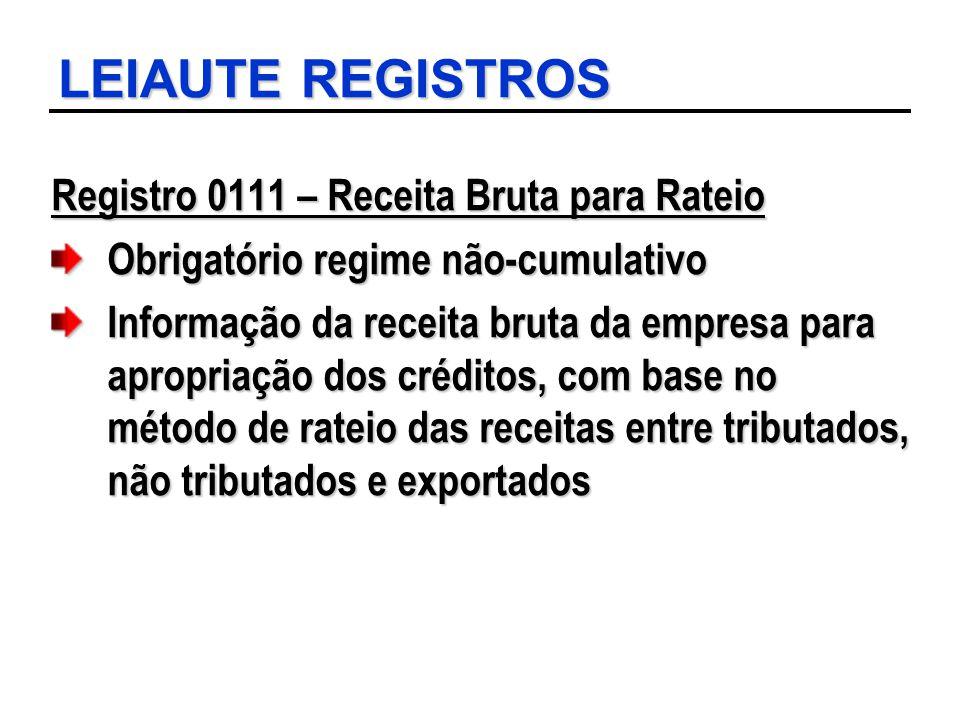LEIAUTE REGISTROS Registro 0111 – Receita Bruta para Rateio Obrigatório regime não-cumulativo Informação da receita bruta da empresa para apropriação