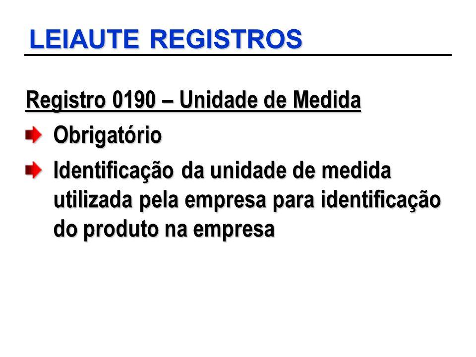 LEIAUTE REGISTROS Registro 0190 – Unidade de Medida Obrigatório Identificação da unidade de medida utilizada pela empresa para identificação do produt