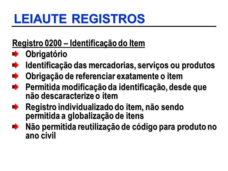 LEIAUTE REGISTROS Registro 0200 – Identificação do Item Obrigatório Identificação das mercadorias, serviços ou produtos Obrigação de referenciar exata