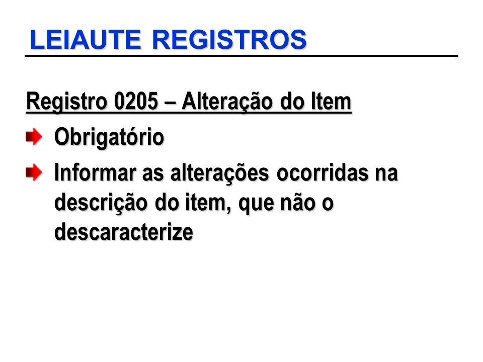 LEIAUTE REGISTROS Registro 0205 – Alteração do Item Obrigatório Informar as alterações ocorridas na descrição do item, que não o descaracterize