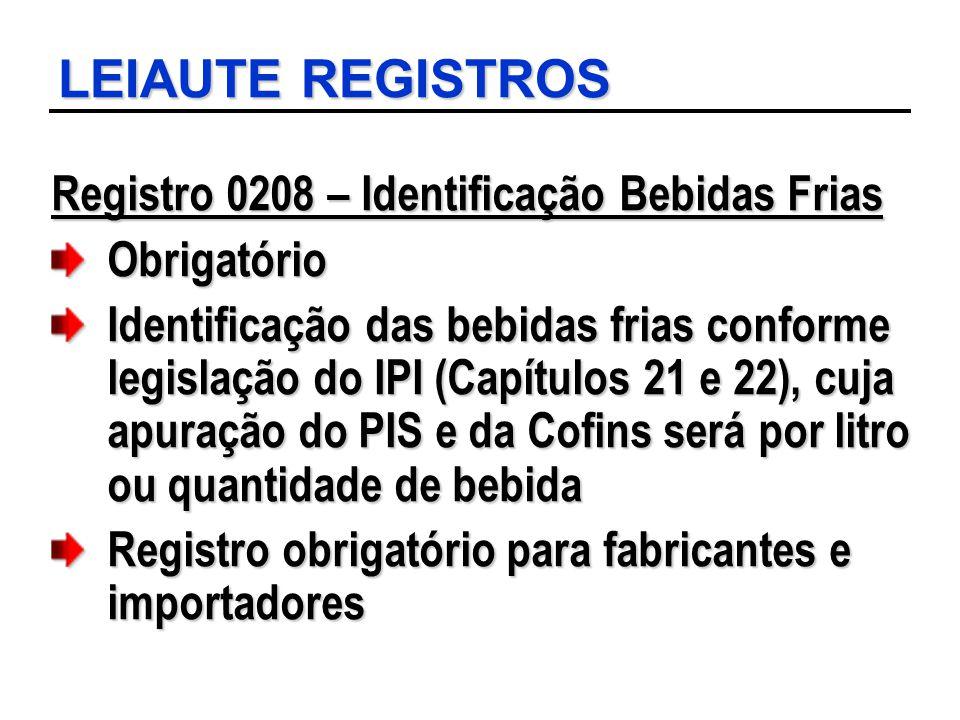 LEIAUTE REGISTROS Registro 0208 – Identificação Bebidas Frias Obrigatório Identificação das bebidas frias conforme legislação do IPI (Capítulos 21 e 2