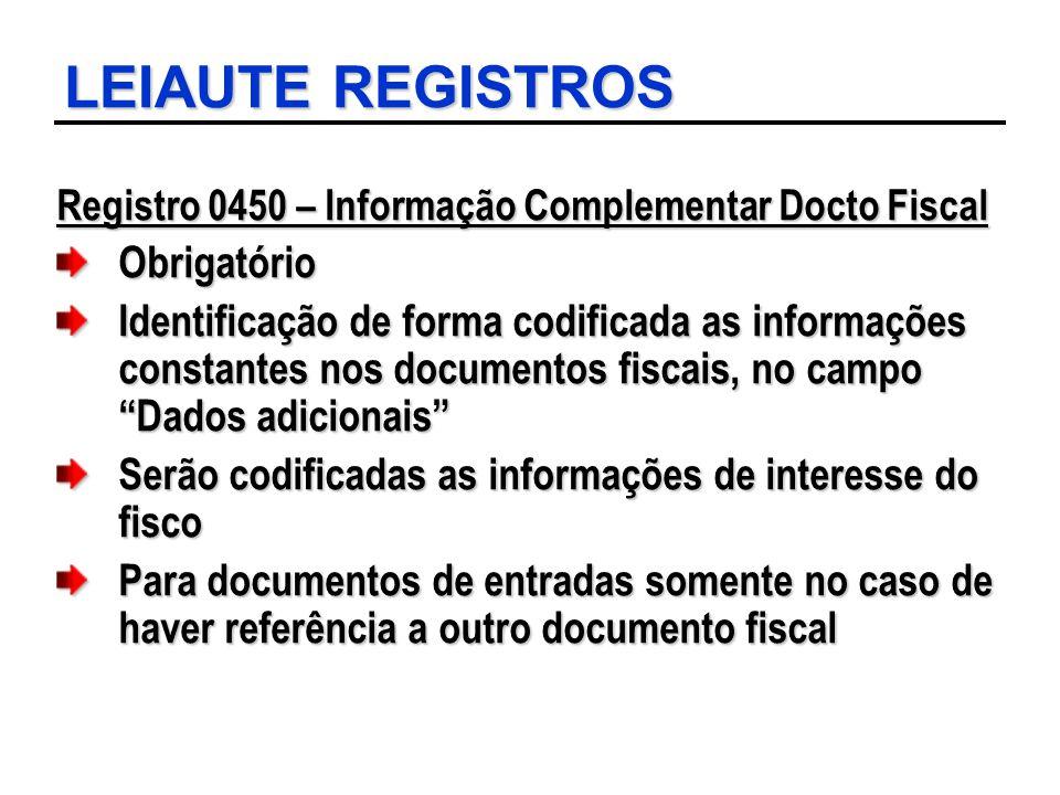 LEIAUTE REGISTROS Registro 0450 – Informação Complementar Docto Fiscal Obrigatório Identificação de forma codificada as informações constantes nos doc