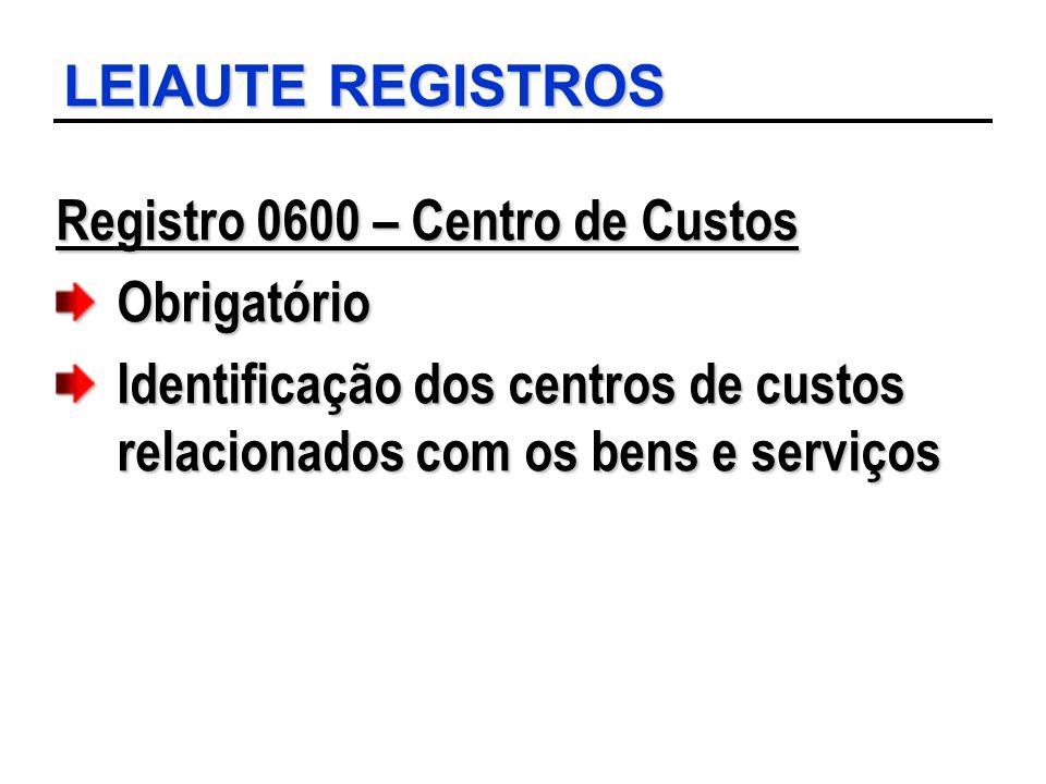 LEIAUTE REGISTROS Registro 0600 – Centro de Custos Obrigatório Identificação dos centros de custos relacionados com os bens e serviços