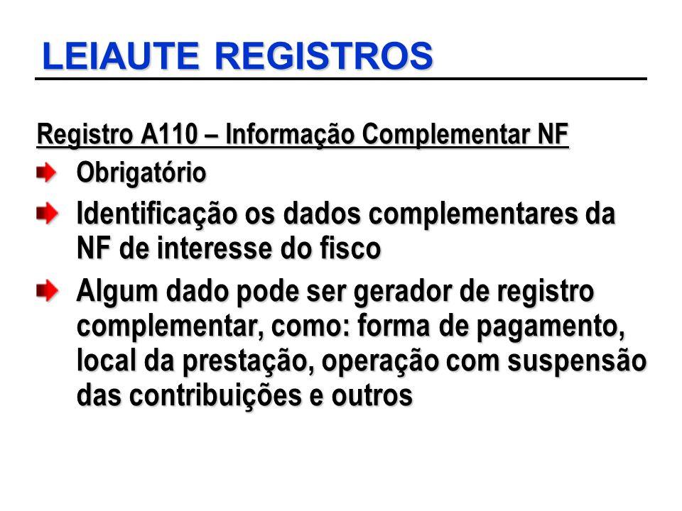 LEIAUTE REGISTROS Registro A110 – Informação Complementar NF Obrigatório Identificação os dados complementares da NF de interesse do fisco Algum dado