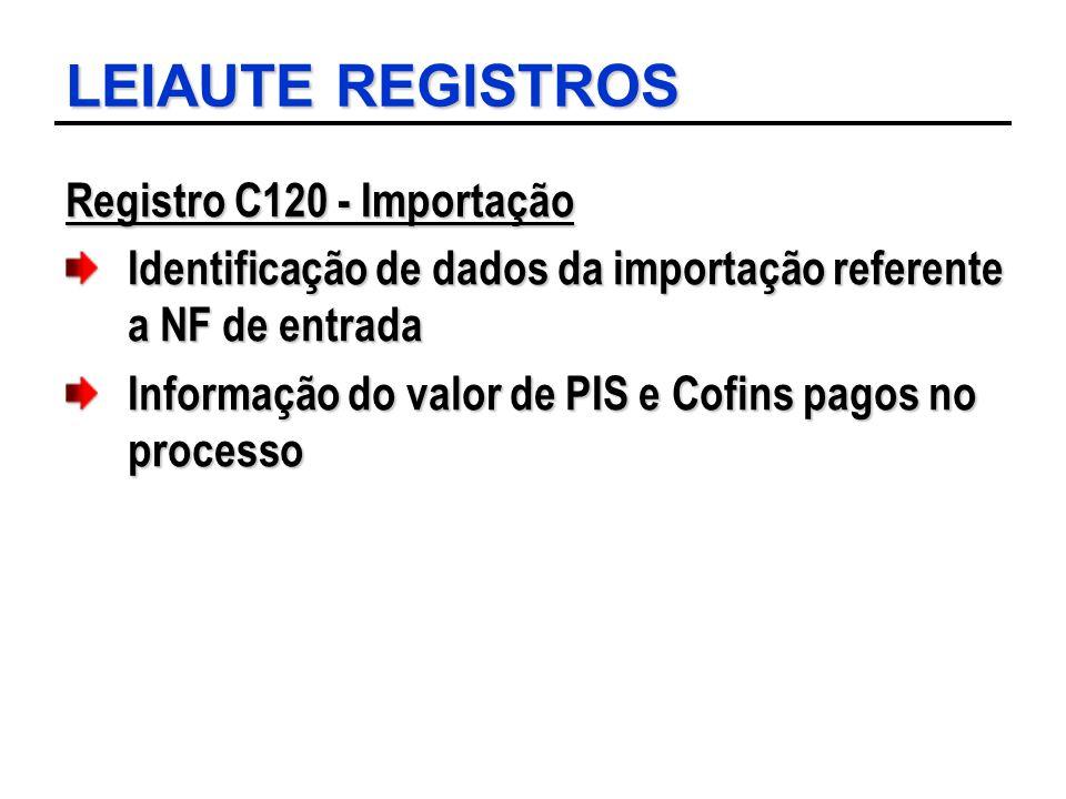 LEIAUTE REGISTROS Registro C120 - Importação Identificação de dados da importação referente a NF de entrada Informação do valor de PIS e Cofins pagos