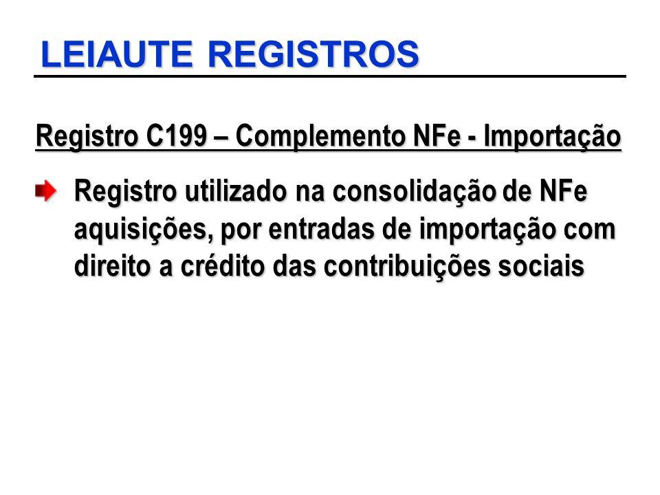 LEIAUTE REGISTROS Registro C199 – Complemento NFe - Importação Registro utilizado na consolidação de NFe aquisições, por entradas de importação com di