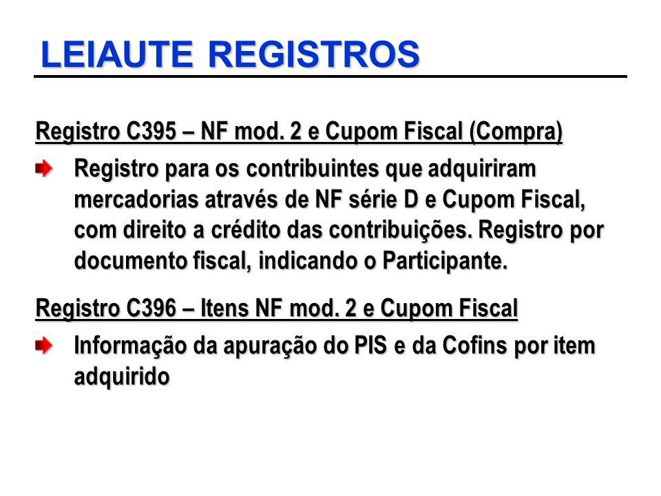 LEIAUTE REGISTROS Registro C395 – NF mod. 2 e Cupom Fiscal (Compra) Registro para os contribuintes que adquiriram mercadorias através de NF série D e