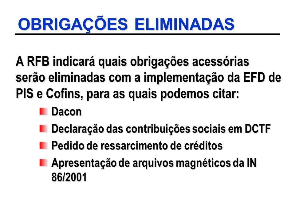 OBRIGAÇÕES ELIMINADAS A RFB indicará quais obrigações acessórias serão eliminadas com a implementação da EFD de PIS e Cofins, para as quais podemos ci
