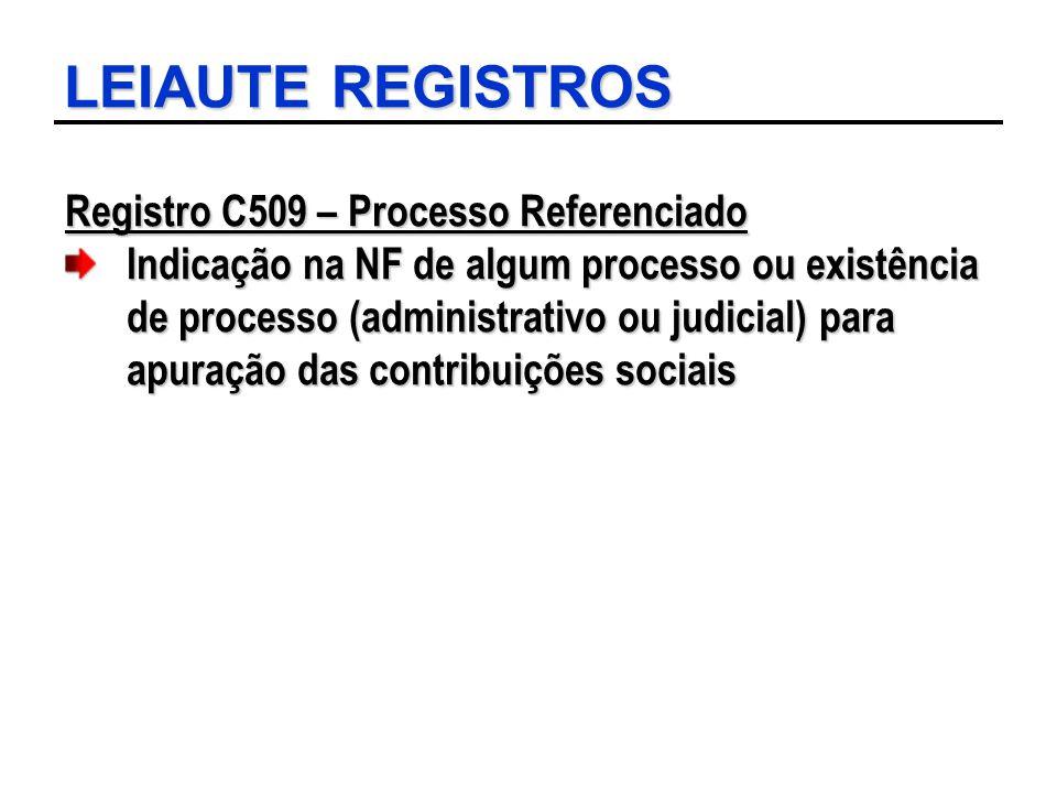 LEIAUTE REGISTROS Registro C509 – Processo Referenciado Indicação na NF de algum processo ou existência de processo (administrativo ou judicial) para