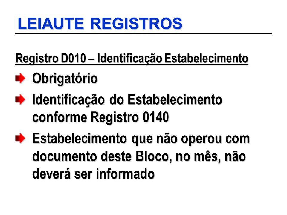 LEIAUTE REGISTROS Registro D010 – Identificação Estabelecimento Obrigatório Identificação do Estabelecimento conforme Registro 0140 Estabelecimento qu
