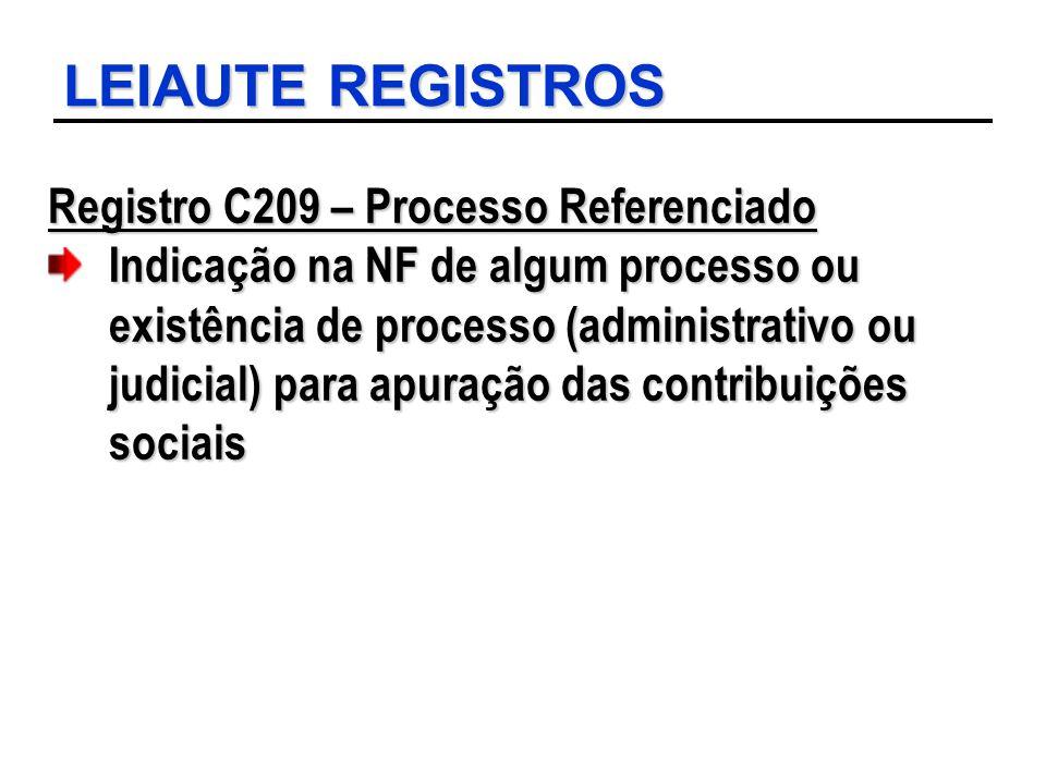 LEIAUTE REGISTROS Registro C209 – Processo Referenciado Indicação na NF de algum processo ou existência de processo (administrativo ou judicial) para