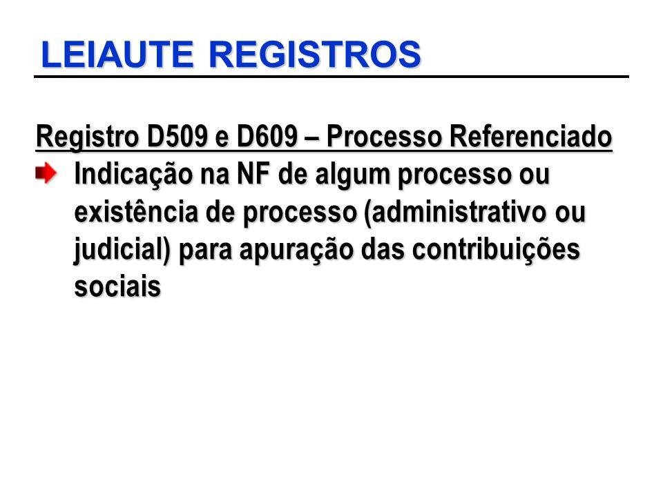 LEIAUTE REGISTROS Registro D509 e D609 – Processo Referenciado Indicação na NF de algum processo ou existência de processo (administrativo ou judicial