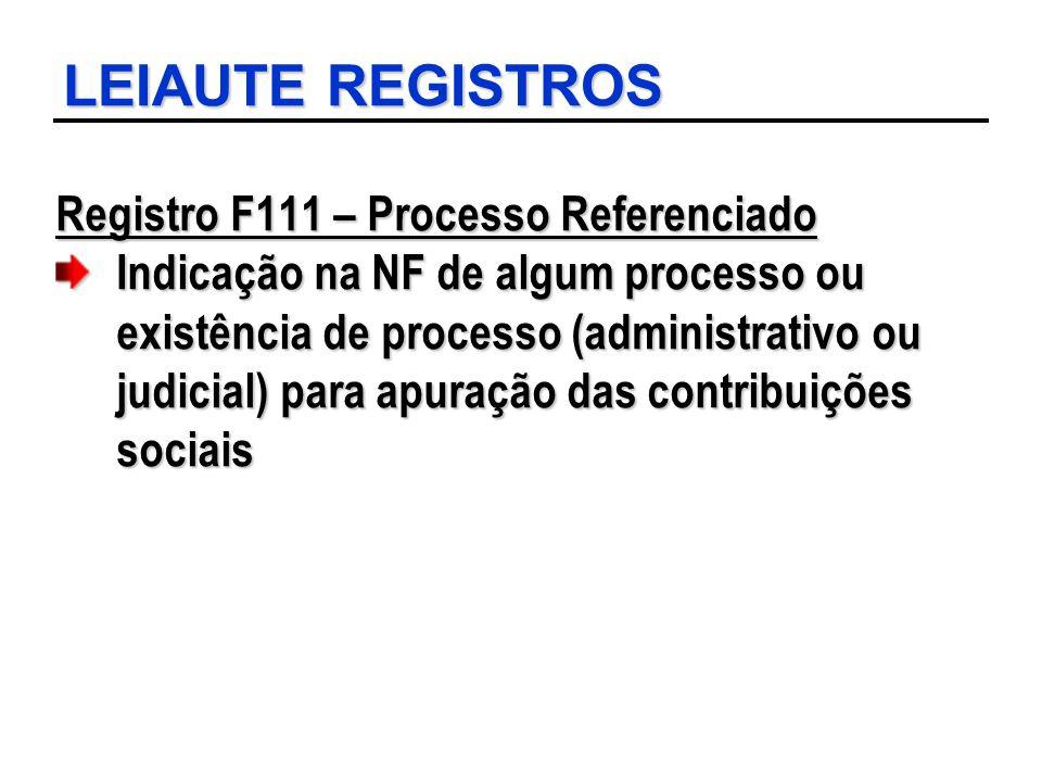 LEIAUTE REGISTROS Registro F111 – Processo Referenciado Indicação na NF de algum processo ou existência de processo (administrativo ou judicial) para
