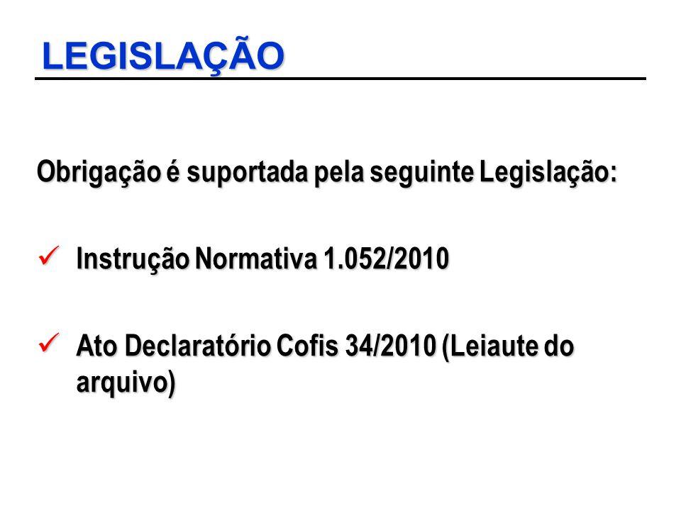 LEGISLAÇÃO Obrigação é suportada pela seguinte Legislação: Instrução Normativa 1.052/2010 Instrução Normativa 1.052/2010 Ato Declaratório Cofis 34/201