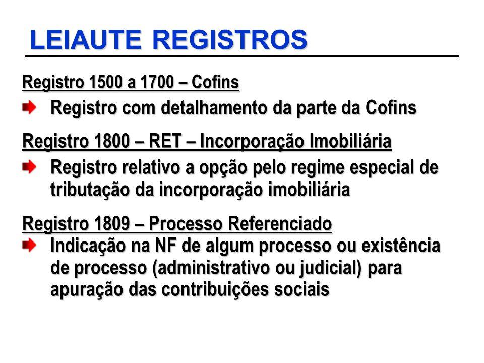 LEIAUTE REGISTROS Registro 1500 a 1700 – Cofins Registro com detalhamento da parte da Cofins Registro 1800 – RET – Incorporação Imobiliária Registro r