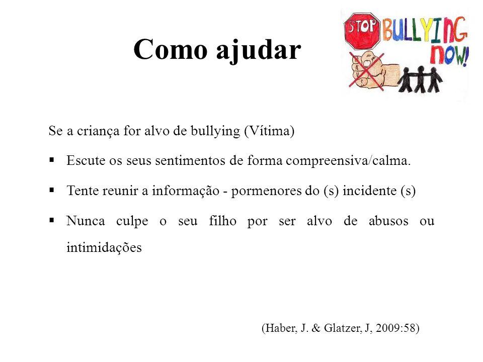 Como ajudar Se a criança for alvo de bullying (Vítima)  Escute os seus sentimentos de forma compreensiva/calma.  Tente reunir a informação - pormeno