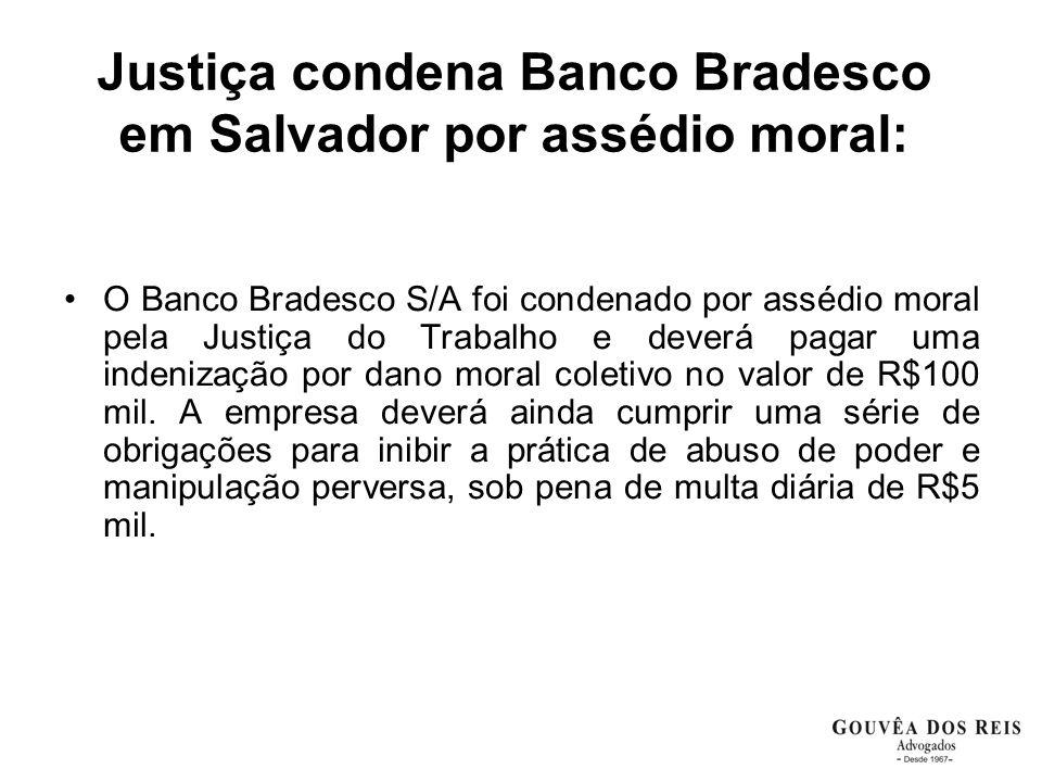 Justiça condena Banco Bradesco em Salvador por assédio moral: O Banco Bradesco S/A foi condenado por assédio moral pela Justiça do Trabalho e deverá pagar uma indenização por dano moral coletivo no valor de R$100 mil.