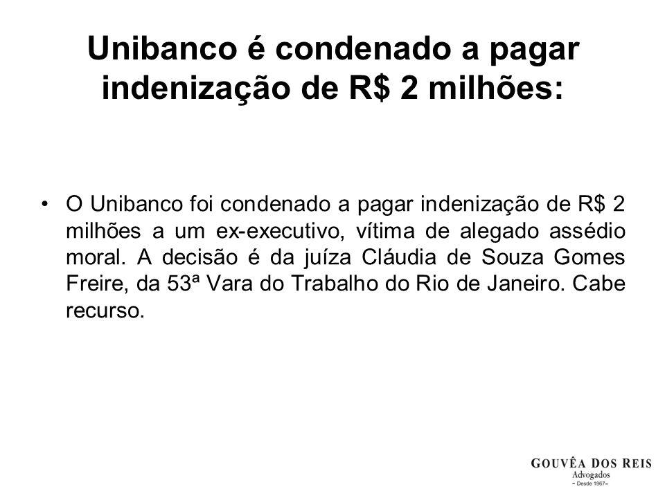 Unibanco é condenado a pagar indenização de R$ 2 milhões: O Unibanco foi condenado a pagar indenização de R$ 2 milhões a um ex-executivo, vítima de alegado assédio moral.