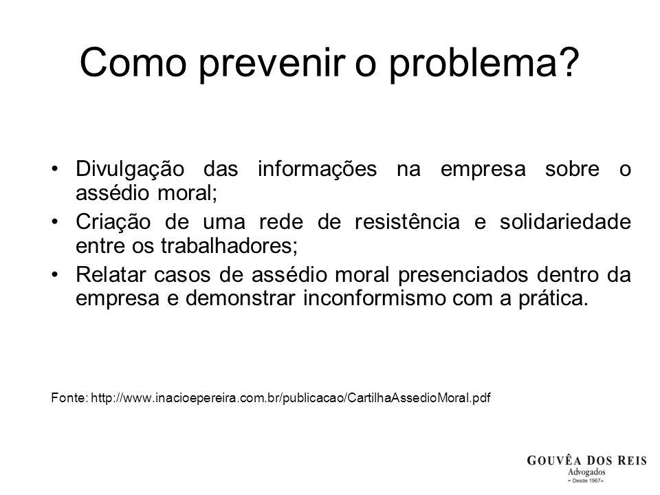 Como prevenir o problema? Divulgação das informações na empresa sobre o assédio moral; Criação de uma rede de resistência e solidariedade entre os tra