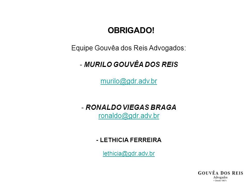 OBRIGADO! Equipe Gouvêa dos Reis Advogados: - MURILO GOUVÊA DOS REIS murilo@gdr.adv.br - RONALDO VIEGAS BRAGA ronaldo@gdr.adv.br - LETHICIA FERREIRA l